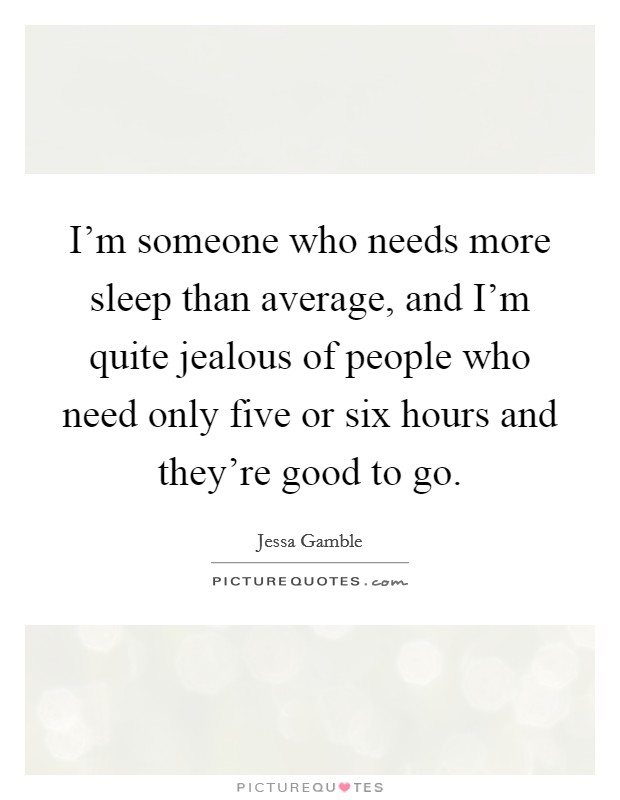 I'm someone who needs more sleep than average, and I'm quite jealous of people who need only five or six hours and they're good to go Picture Quote #1