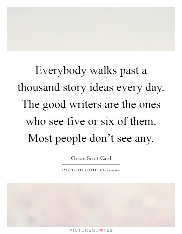 Everybody walks past a thousand story ideas every day. The good writers are the ones who see five or six of them. Most people don't see any Picture Quote #1