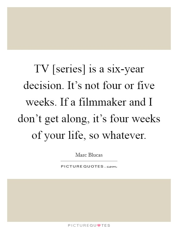 TV [series] is a six-year decision. It's not four or five weeks. If a filmmaker and I don't get along, it's four weeks of your life, so whatever Picture Quote #1