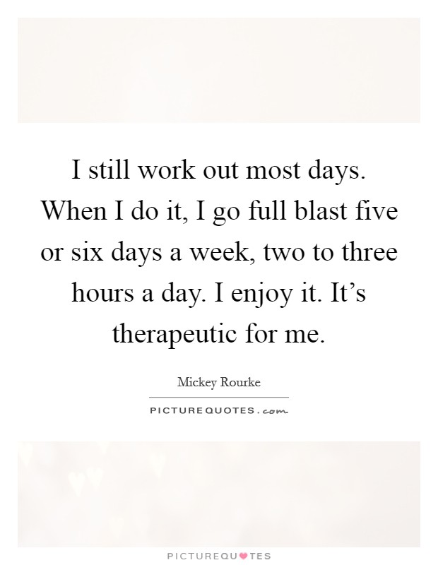 I still work out most days. When I do it, I go full blast five or six days a week, two to three hours a day. I enjoy it. It's therapeutic for me Picture Quote #1