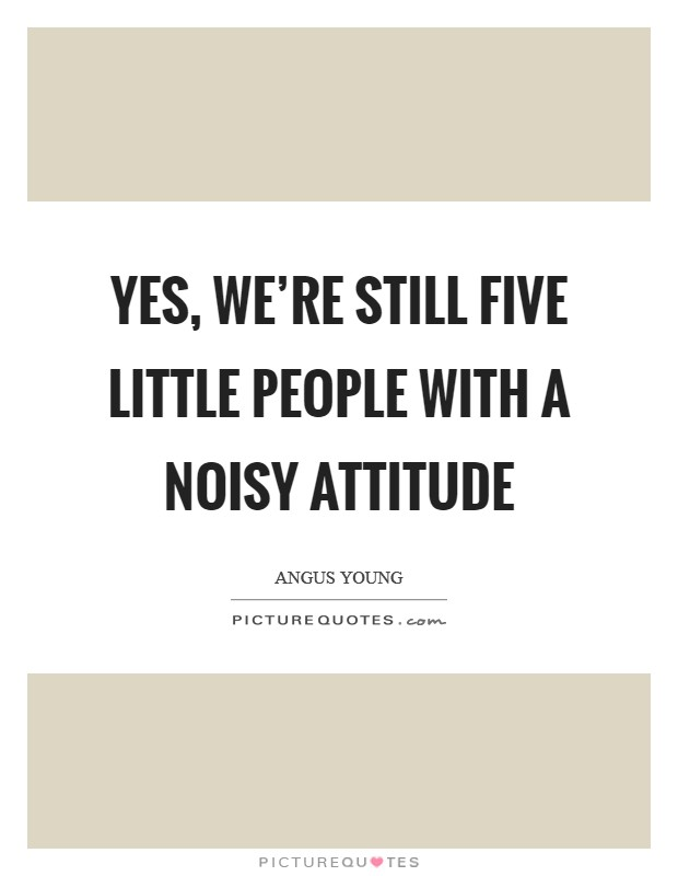 Yes, we're still five little people with a noisy attitude Picture Quote #1