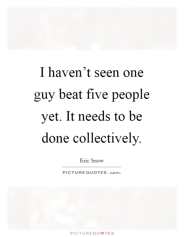 I haven't seen one guy beat five people yet. It needs to be done collectively Picture Quote #1