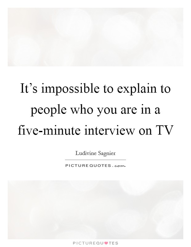 It's impossible to explain to people who you are in a five-minute interview on TV Picture Quote #1
