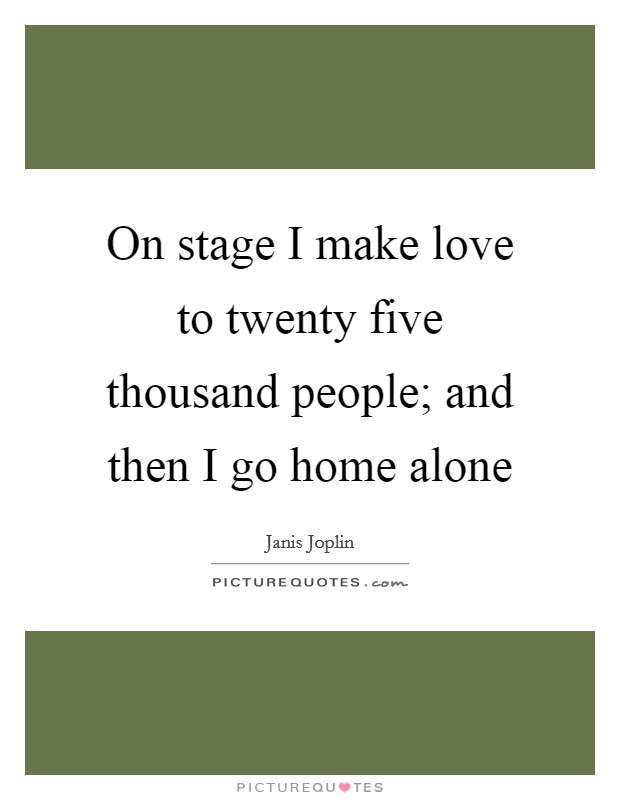 On stage I make love to twenty five thousand people; and then I go home alone Picture Quote #1