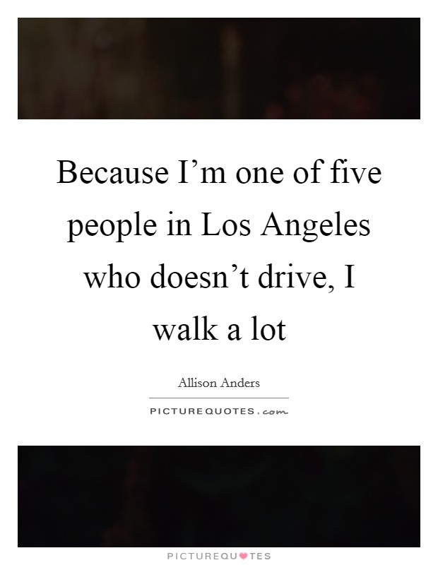 Because I'm one of five people in Los Angeles who doesn't drive, I walk a lot Picture Quote #1