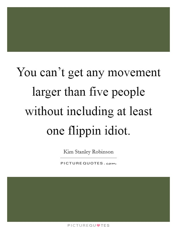 You can't get any movement larger than five people without including at least one flippin idiot Picture Quote #1