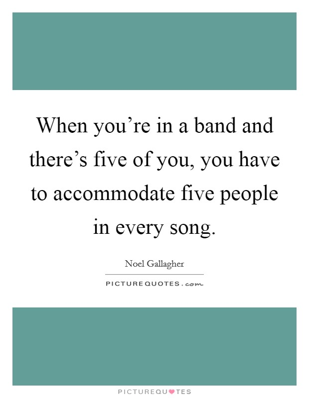 When you're in a band and there's five of you, you have to accommodate five people in every song Picture Quote #1