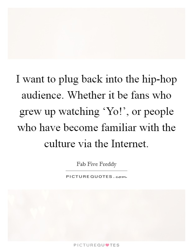 I want to plug back into the hip-hop audience. Whether it be fans who grew up watching 'Yo!', or people who have become familiar with the culture via the Internet Picture Quote #1