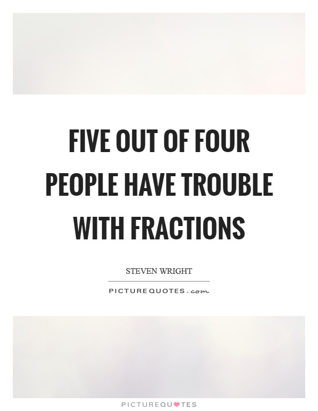 Five out of four people have trouble with fractions Picture Quote #1