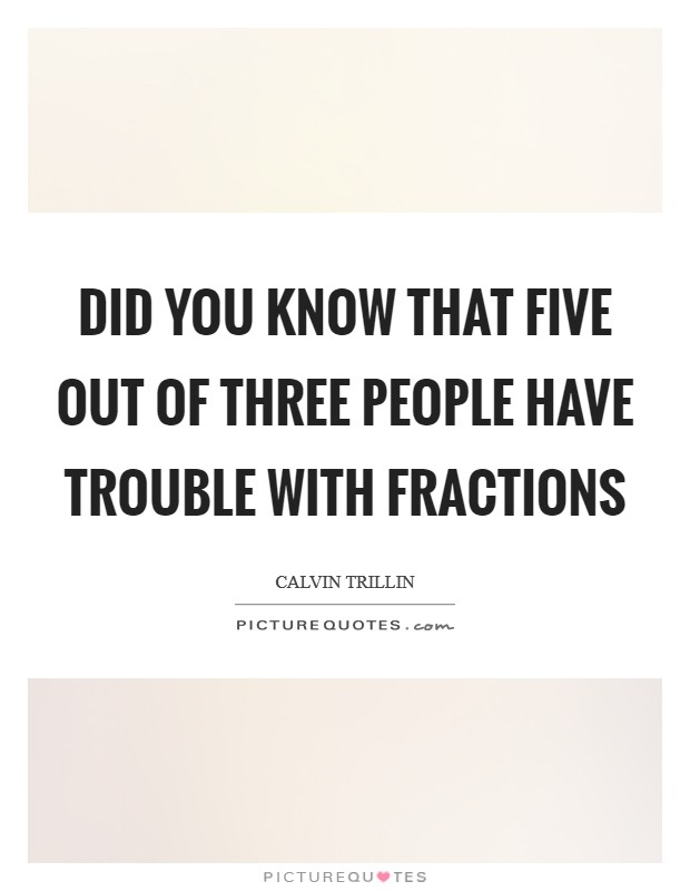 Did you know that five out of three people have trouble with fractions Picture Quote #1