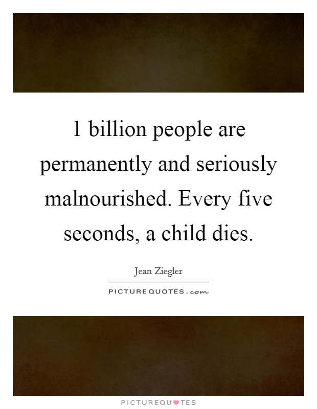 1 billion people are permanently and seriously malnourished. Every five seconds, a child dies Picture Quote #1