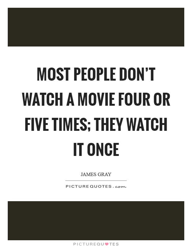 Most people don't watch a movie four or five times; they watch it once Picture Quote #1