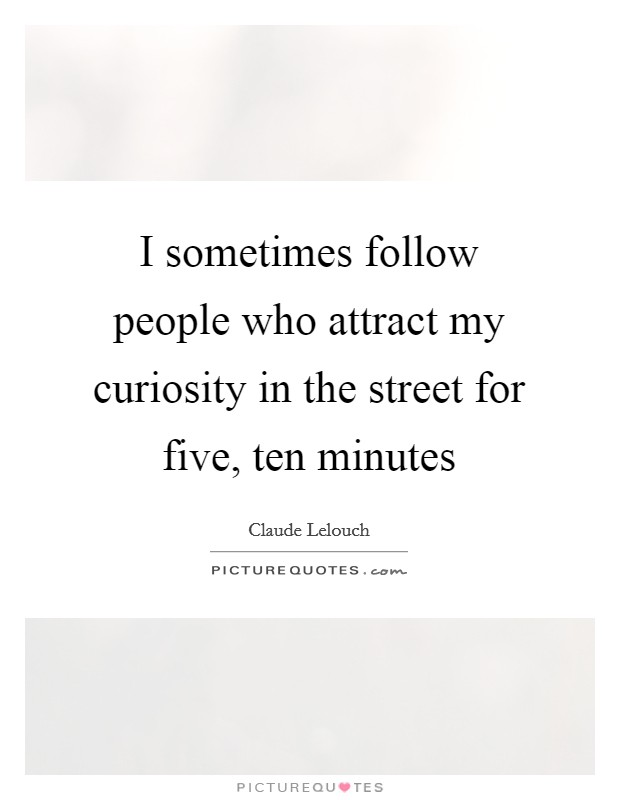 I sometimes follow people who attract my curiosity in the street for five, ten minutes Picture Quote #1