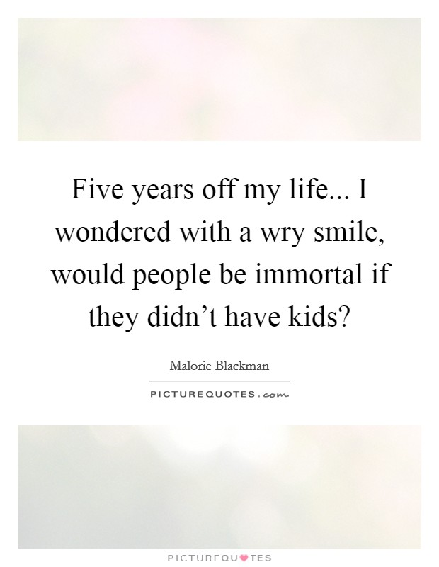Five years off my life... I wondered with a wry smile, would people be immortal if they didn't have kids? Picture Quote #1