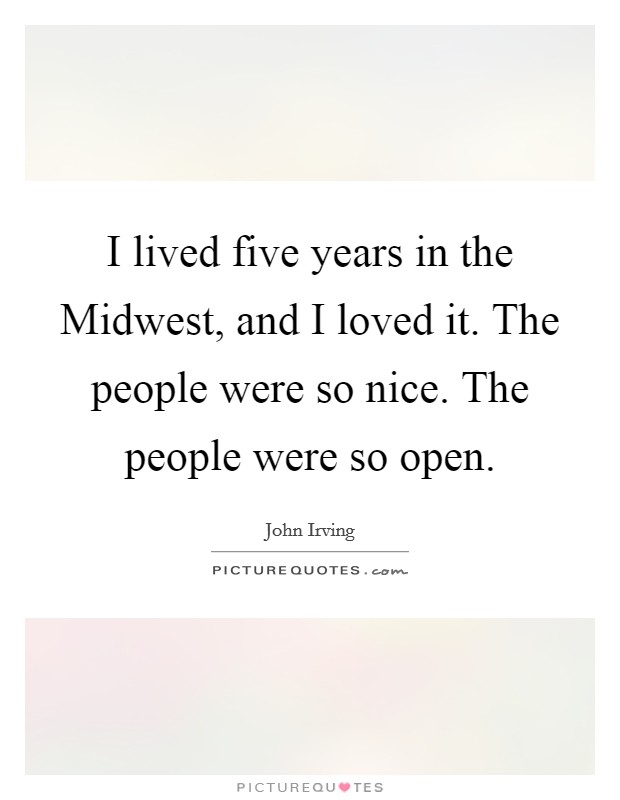 I lived five years in the Midwest, and I loved it. The people were so nice. The people were so open Picture Quote #1