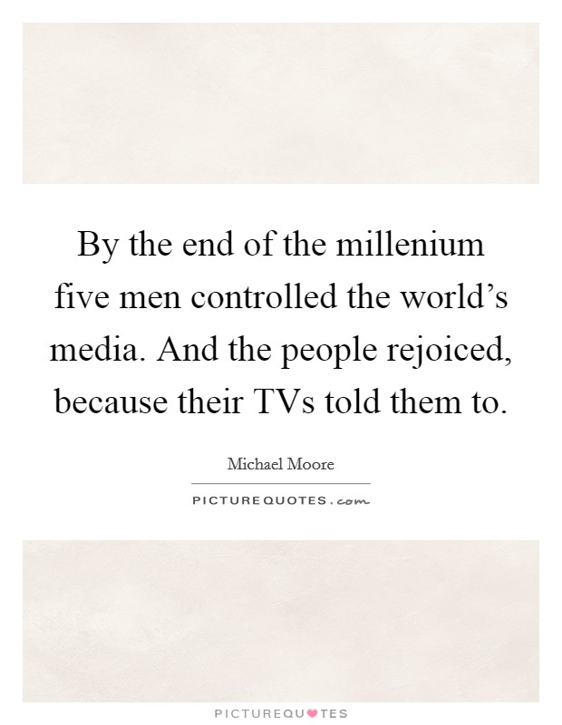 By the end of the millenium five men controlled the world's media. And the people rejoiced, because their TVs told them to Picture Quote #1
