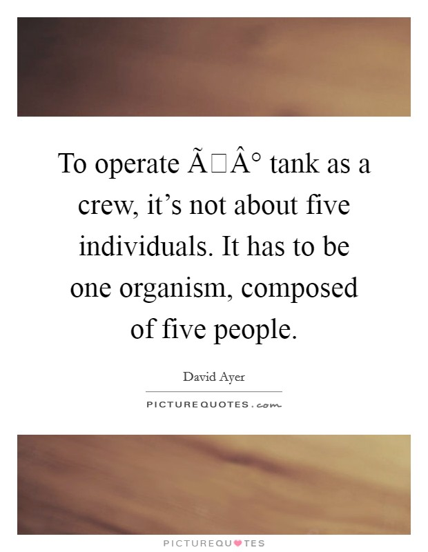 To operate а tank as a crew, it's not about five individuals. It has to be one organism, composed of five people Picture Quote #1