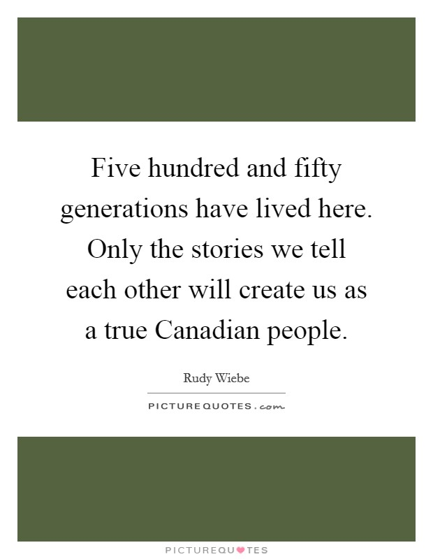 Five hundred and fifty generations have lived here. Only the stories we tell each other will create us as a true Canadian people Picture Quote #1