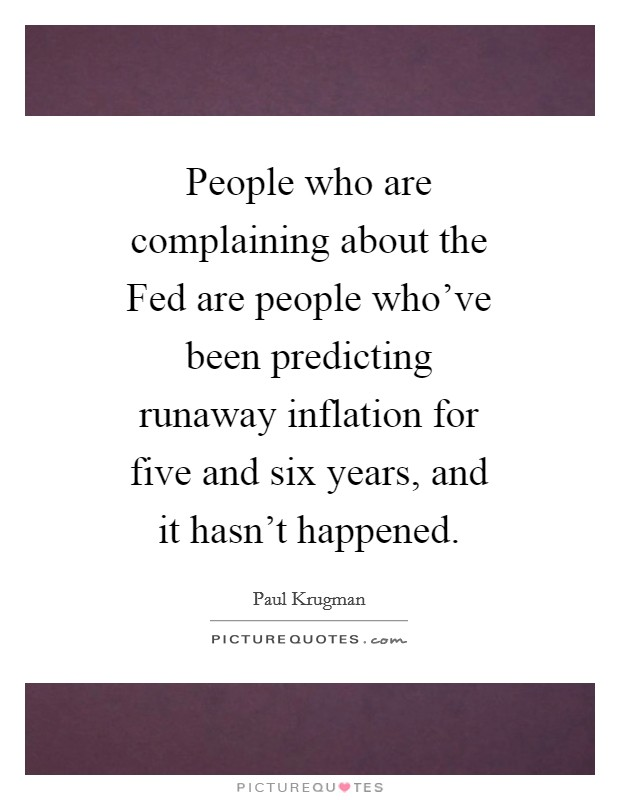 People who are complaining about the Fed are people who've been predicting runaway inflation for five and six years, and it hasn't happened Picture Quote #1