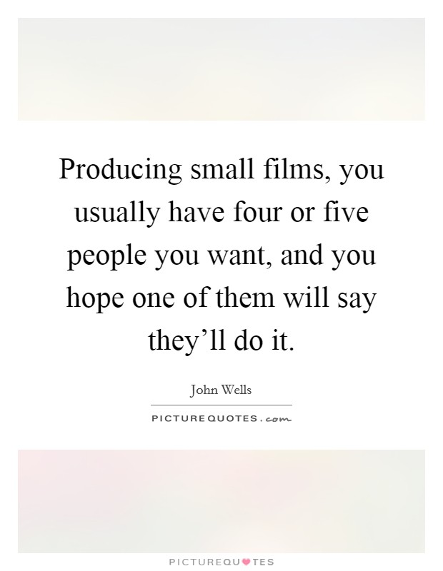 Producing small films, you usually have four or five people you want, and you hope one of them will say they'll do it. Picture Quote #1