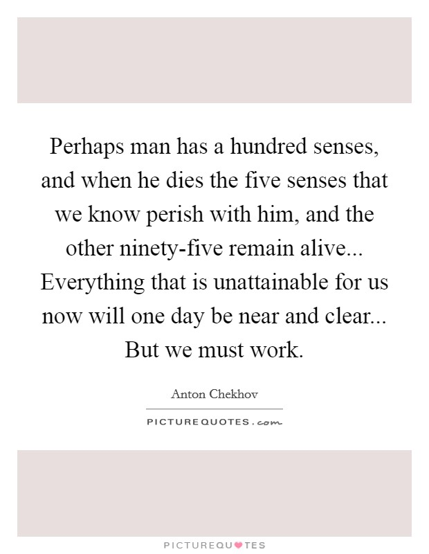 Perhaps man has a hundred senses, and when he dies the five senses that we know perish with him, and the other ninety-five remain alive... Everything that is unattainable for us now will one day be near and clear... But we must work Picture Quote #1