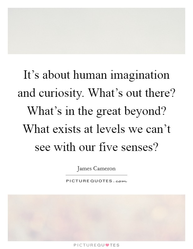 It's about human imagination and curiosity. What's out there? What's in the great beyond? What exists at levels we can't see with our five senses? Picture Quote #1