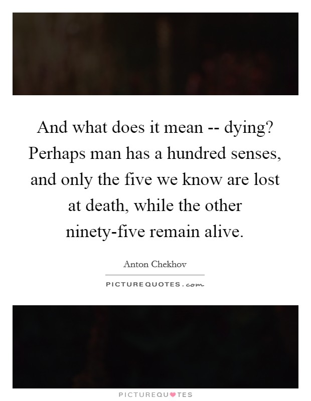 And what does it mean -- dying? Perhaps man has a hundred senses, and only the five we know are lost at death, while the other ninety-five remain alive Picture Quote #1