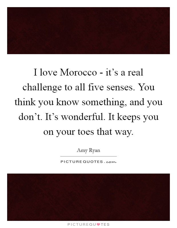 I love Morocco - it's a real challenge to all five senses. You think you know something, and you don't. It's wonderful. It keeps you on your toes that way. Picture Quote #1