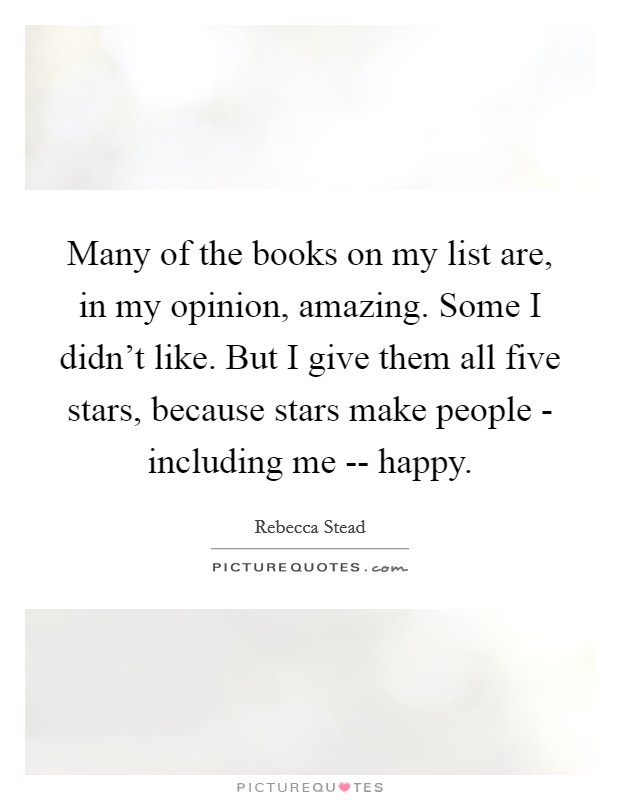 Many of the books on my list are, in my opinion, amazing. Some I didn't like. But I give them all five stars, because stars make people - including me -- happy Picture Quote #1