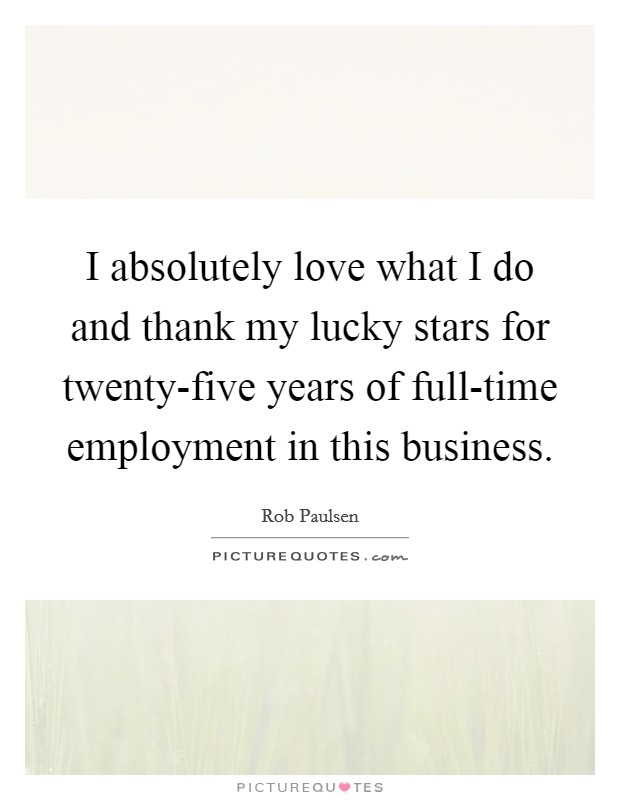 I absolutely love what I do and thank my lucky stars for twenty-five years of full-time employment in this business. Picture Quote #1