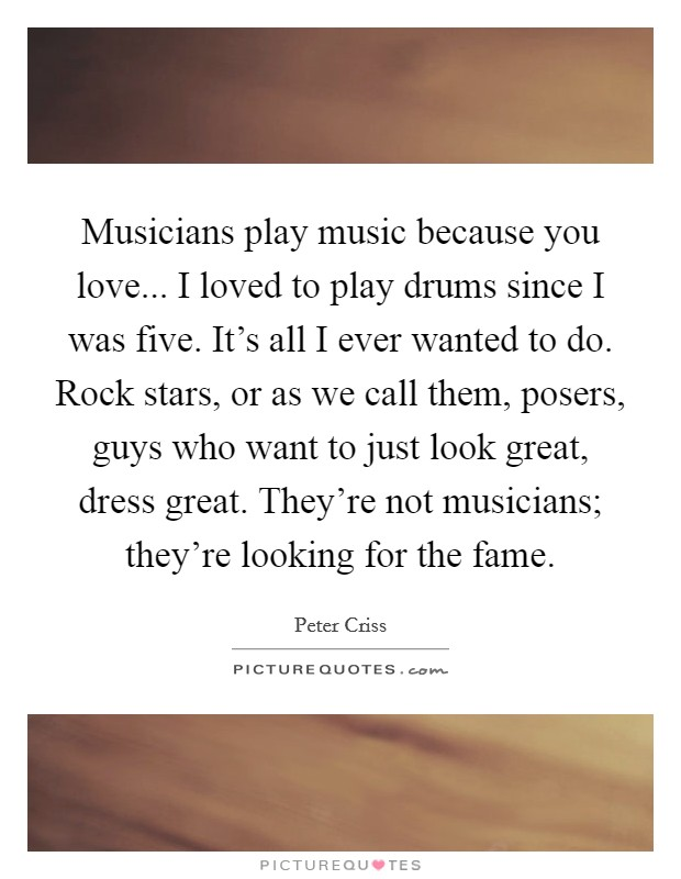 Musicians play music because you love... I loved to play drums since I was five. It's all I ever wanted to do. Rock stars, or as we call them, posers, guys who want to just look great, dress great. They're not musicians; they're looking for the fame Picture Quote #1