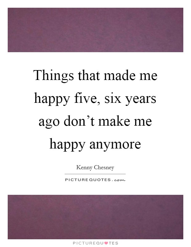 Things that made me happy five, six years ago don't make me happy anymore Picture Quote #1