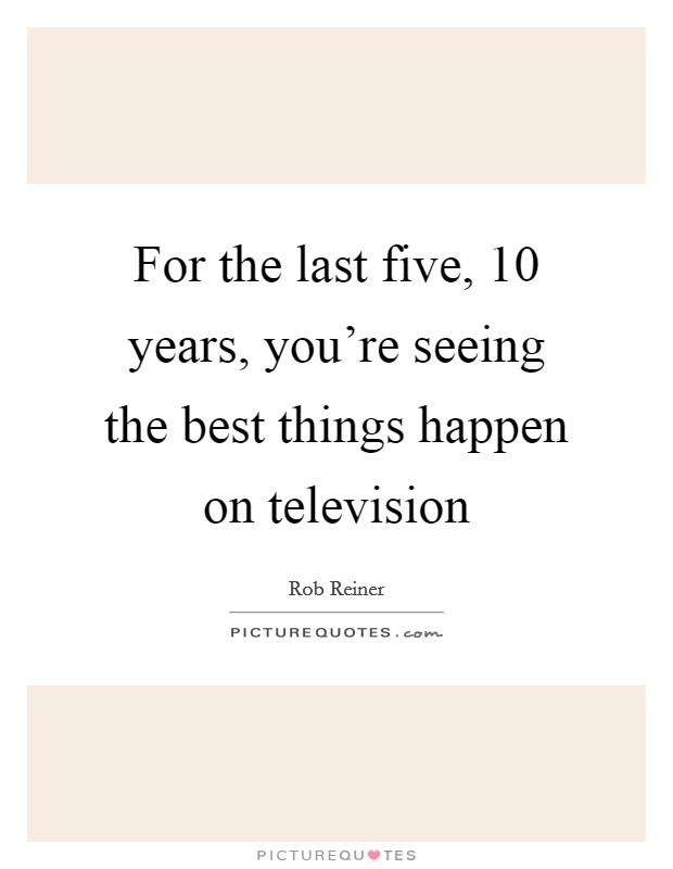 For the last five, 10 years, you're seeing the best things happen on television Picture Quote #1