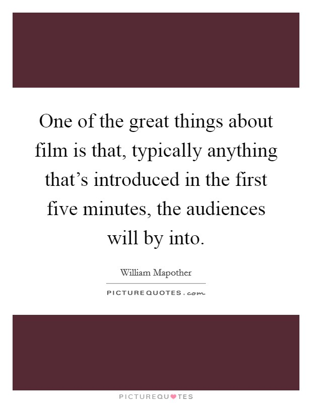 One of the great things about film is that, typically anything that's introduced in the first five minutes, the audiences will by into Picture Quote #1