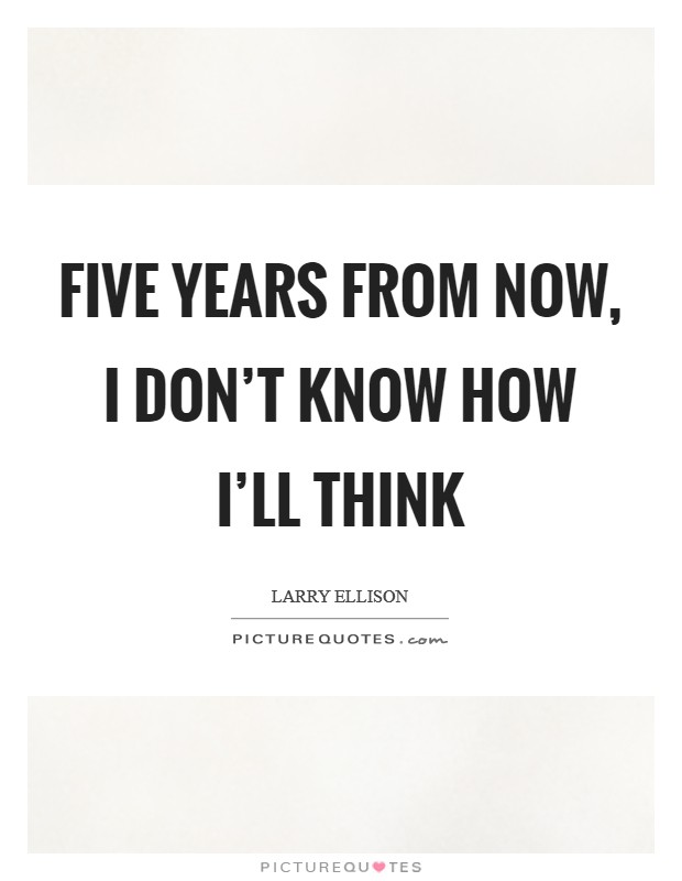 Five years from now, I don't know how I'll think Picture Quote #1