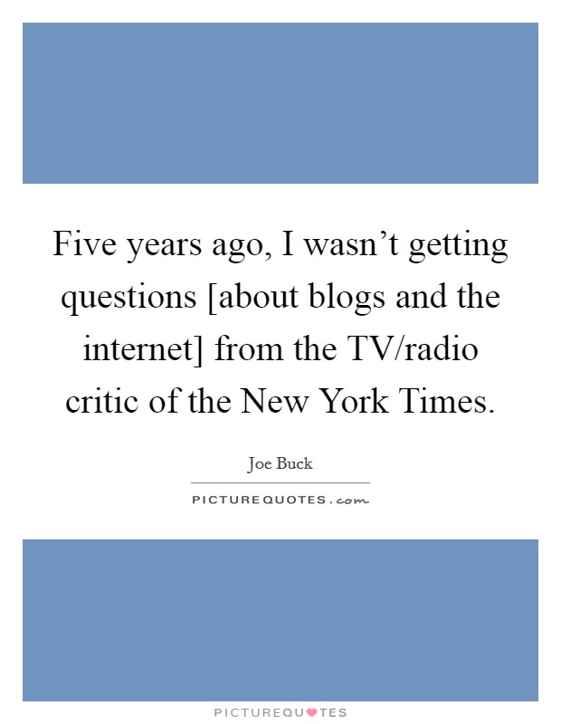 Five years ago, I wasn't getting questions [about blogs and the internet] from the TV/radio critic of the New York Times. Picture Quote #1