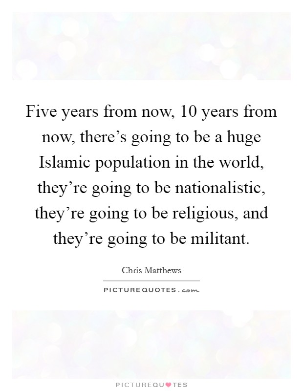 Five years from now, 10 years from now, there's going to be a huge Islamic population in the world, they're going to be nationalistic, they're going to be religious, and they're going to be militant Picture Quote #1