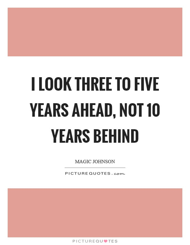 I look three to five years ahead, not 10 years behind Picture Quote #1
