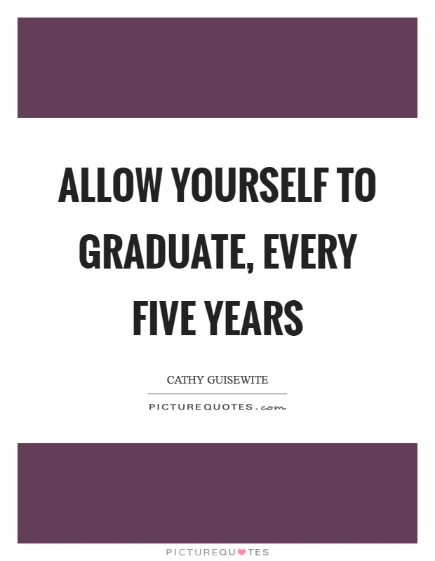 Allow yourself to graduate, every five years Picture Quote #1