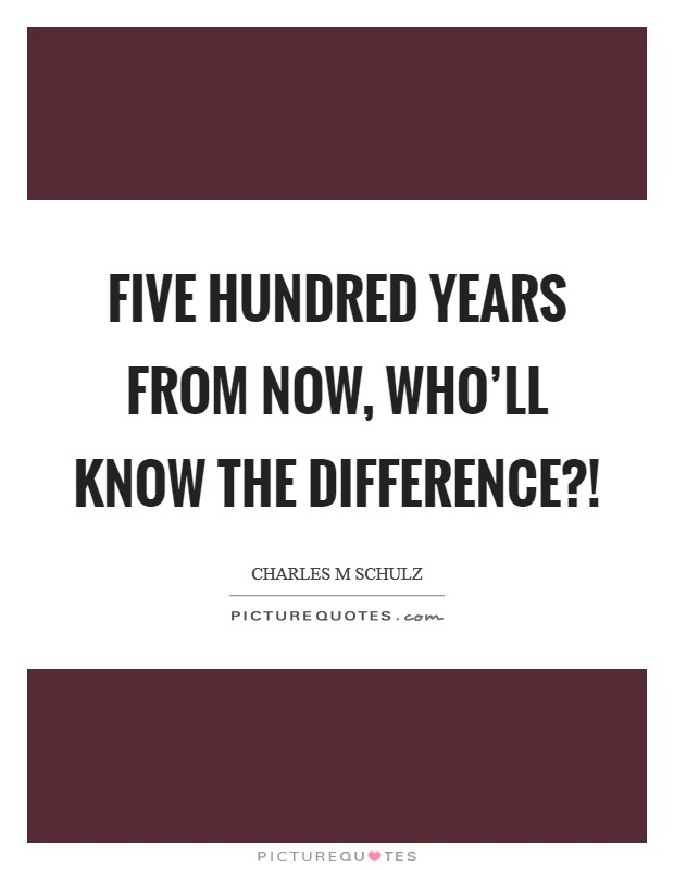 Five hundred years from now, who'll know the difference?! Picture Quote #1