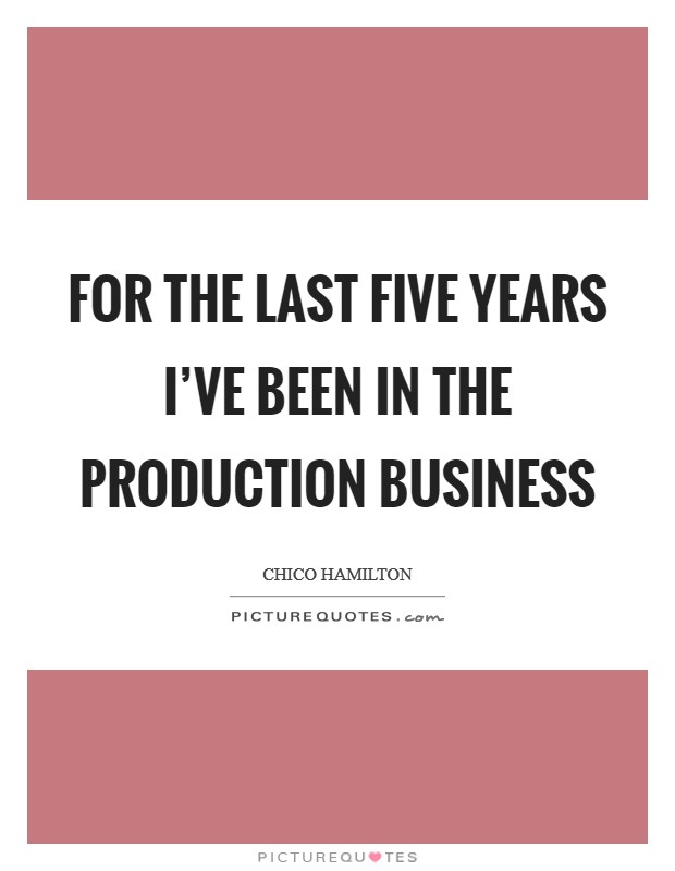 For the last five years I've been in the production business Picture Quote #1