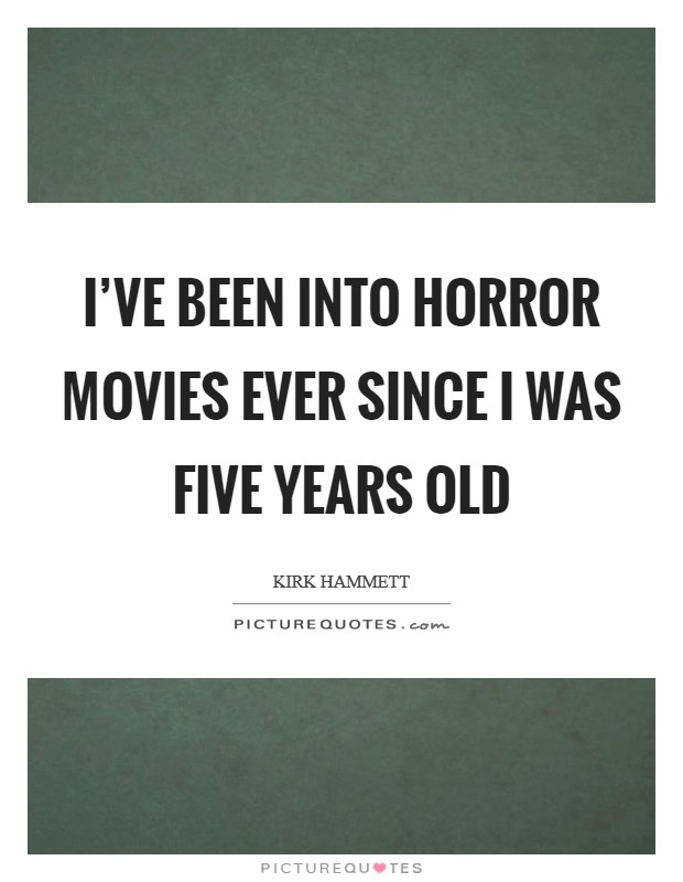 I've been into horror movies ever since I was five years old Picture Quote #1