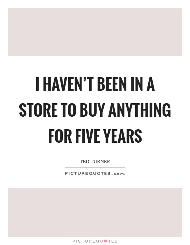 I haven't been in a store to buy anything for five years Picture Quote #1