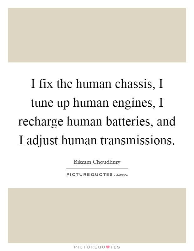 I fix the human chassis, I tune up human engines, I recharge human batteries, and I adjust human transmissions Picture Quote #1
