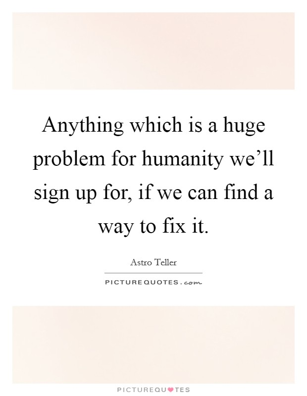 Anything which is a huge problem for humanity we'll sign up for, if we can find a way to fix it Picture Quote #1