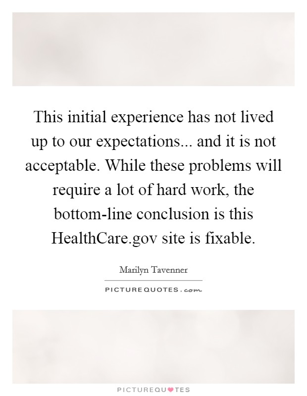 This initial experience has not lived up to our expectations... and it is not acceptable. While these problems will require a lot of hard work, the bottom-line conclusion is this HealthCare.gov site is fixable Picture Quote #1