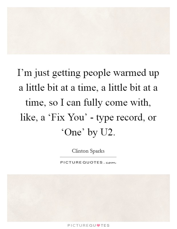 I'm just getting people warmed up a little bit at a time, a little bit at a time, so I can fully come with, like, a 'Fix You' - type record, or 'One' by U2 Picture Quote #1
