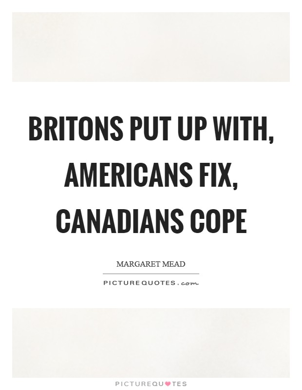 Britons put up with, Americans fix, Canadians cope Picture Quote #1