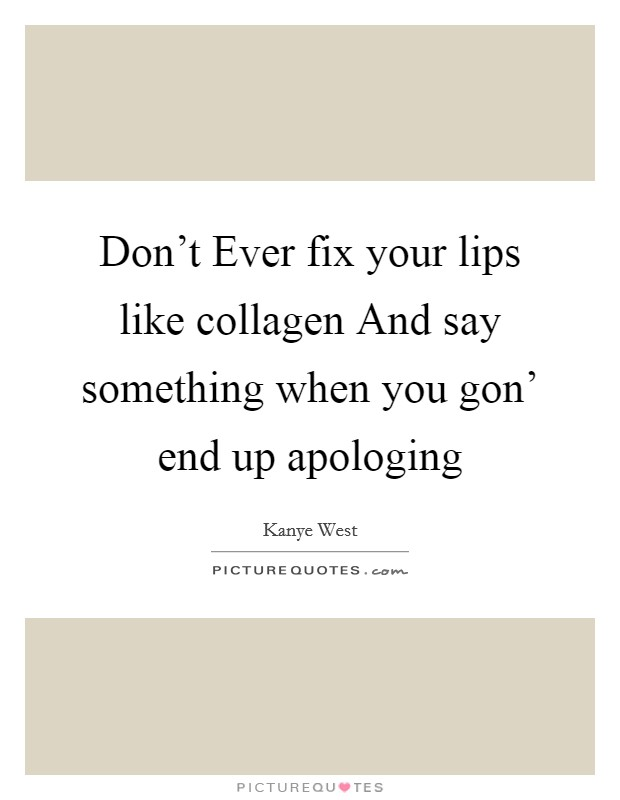 Don't Ever fix your lips like collagen And say something when you gon' end up apologing Picture Quote #1