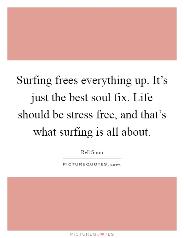 Surfing frees everything up. It's just the best soul fix. Life should be stress free, and that's what surfing is all about Picture Quote #1